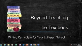 Beyond Teaching the Textbook:  Curriculum Writing for Your Lutheran School
